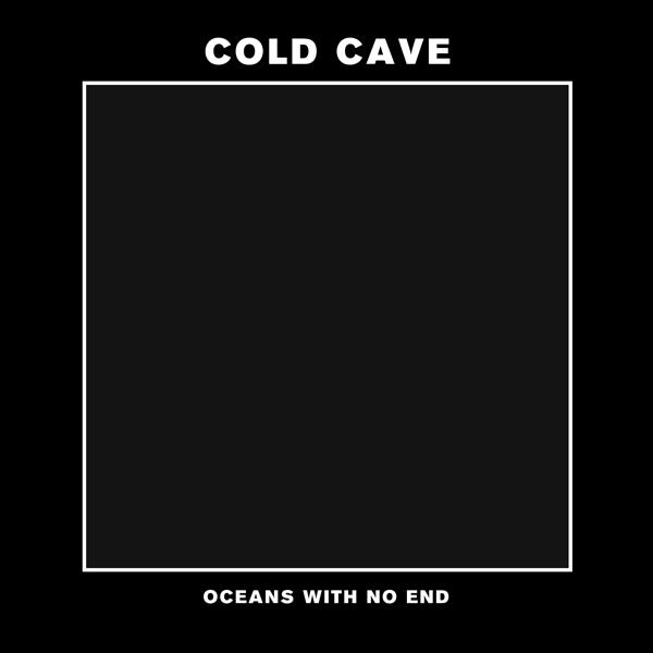 Cold Cave - Oceans With No End